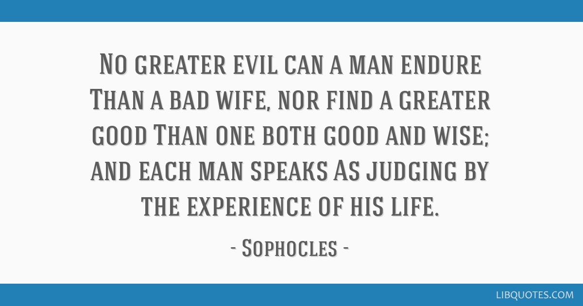 No greater evil can a man endure Than a bad wife, nor find a ...