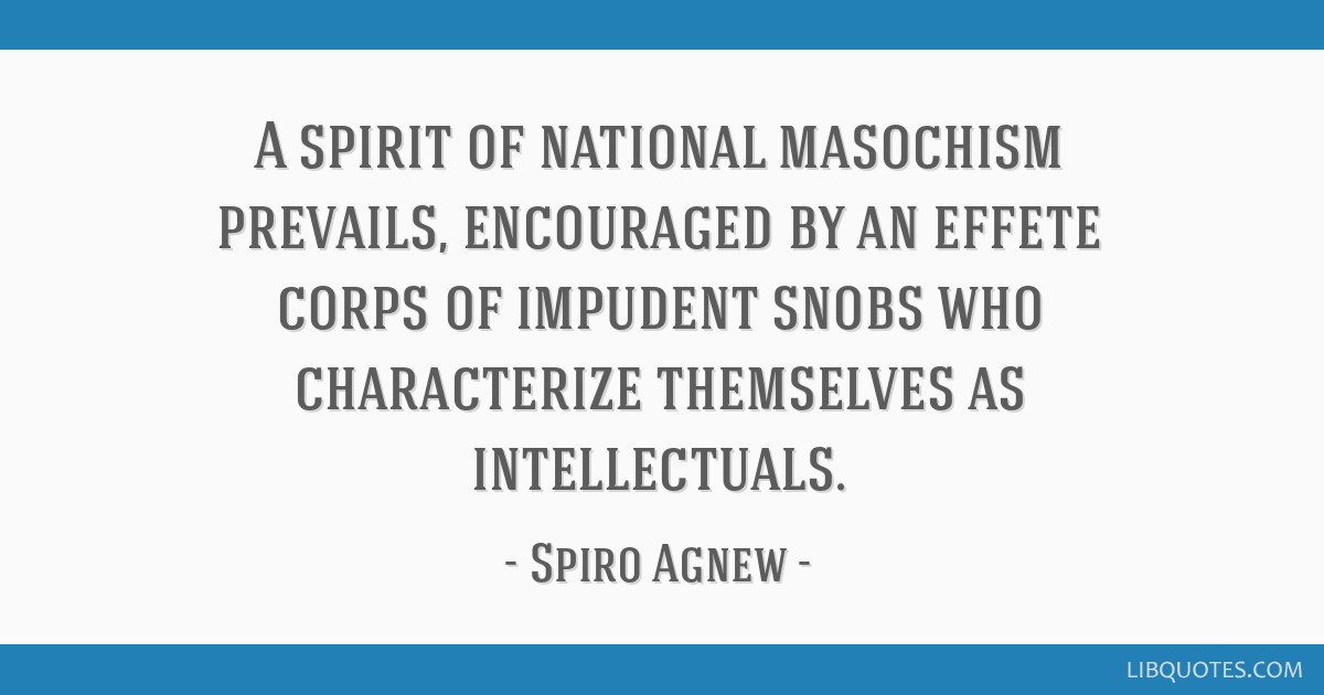 A spirit of national masochism prevails, encouraged by an effete corps of impudent snobs who characterize themselves as intellectuals.