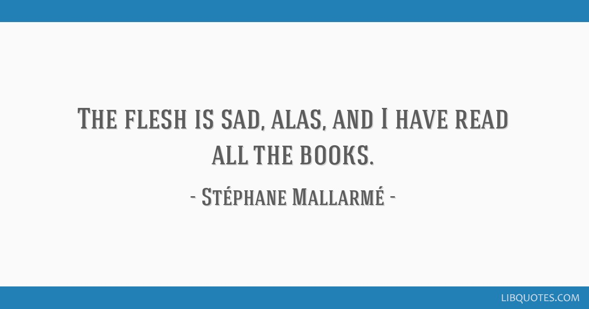 The flesh is sad, alas, and I have read all the books.