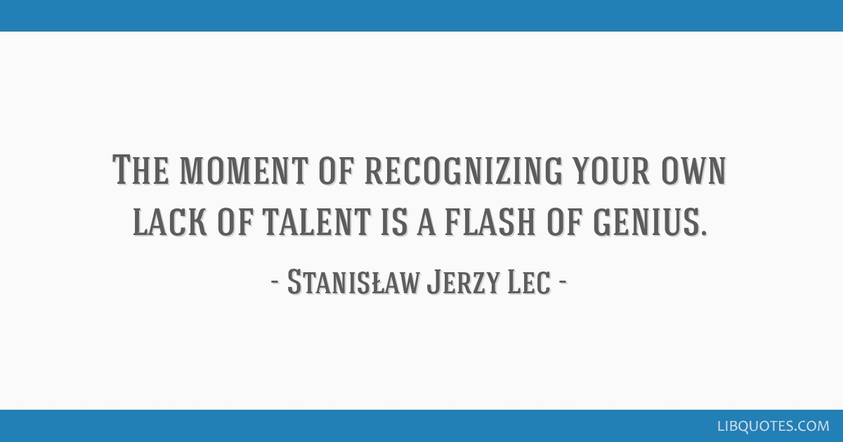 The moment of recognizing your own lack of talent is a flash of genius.