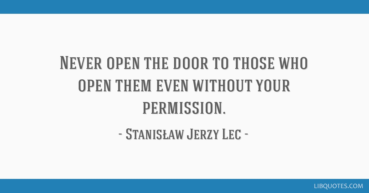 Never open the door to those who open them even without your permission.