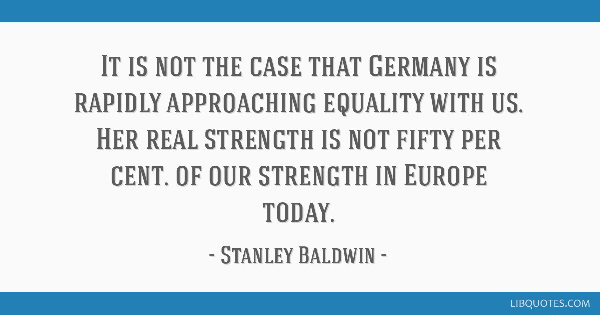 It is not the case that Germany is rapidly approaching equality with us. Her real strength is not fifty per cent. of our strength in Europe today.