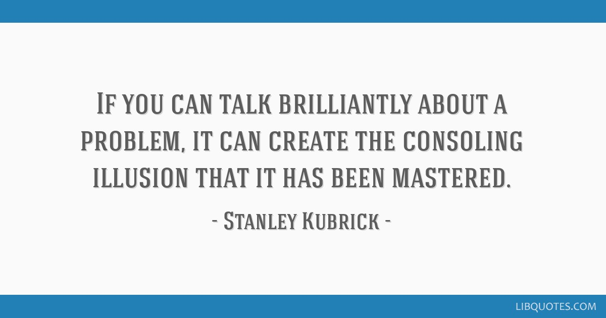 If you can talk brilliantly about a problem, it can create the consoling illusion that it has been mastered.