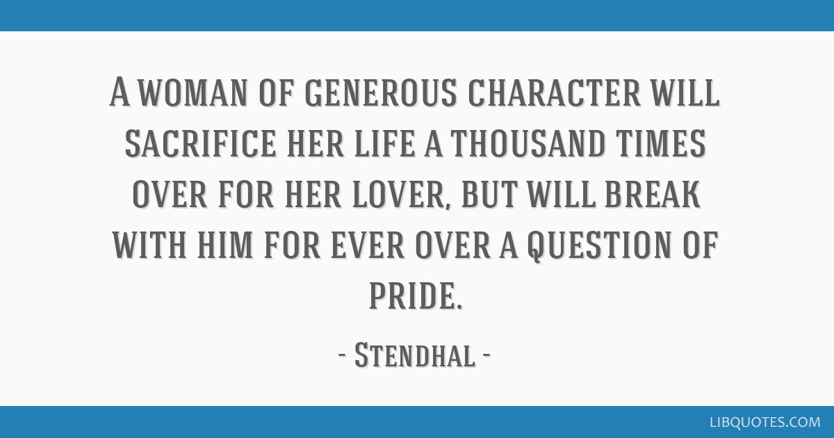 A woman of generous character will sacrifice her life a thousand times over for her lover, but will break with him for ever over a question of pride.