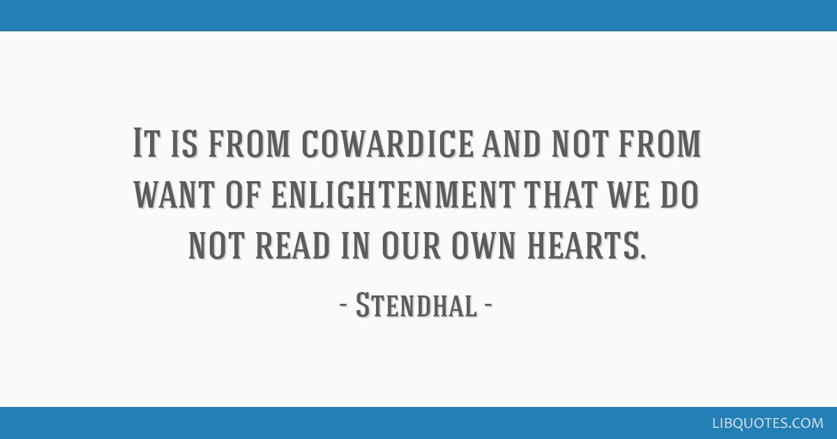 It is from cowardice and not from want of enlightenment that we do not read in our own hearts.