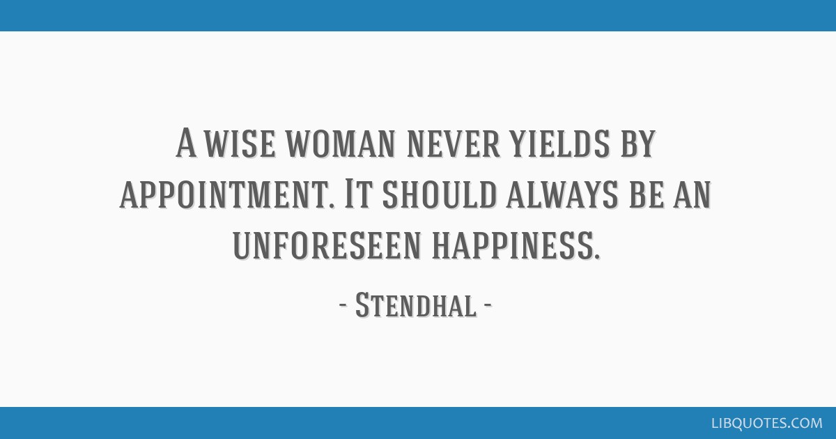 A wise woman never yields by appointment. It should always be an unforeseen happiness.