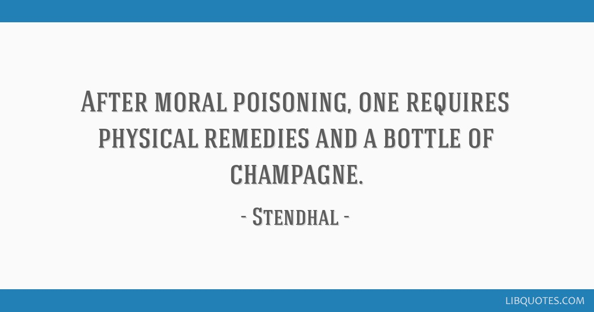 After moral poisoning, one requires physical remedies and a bottle of champagne.
