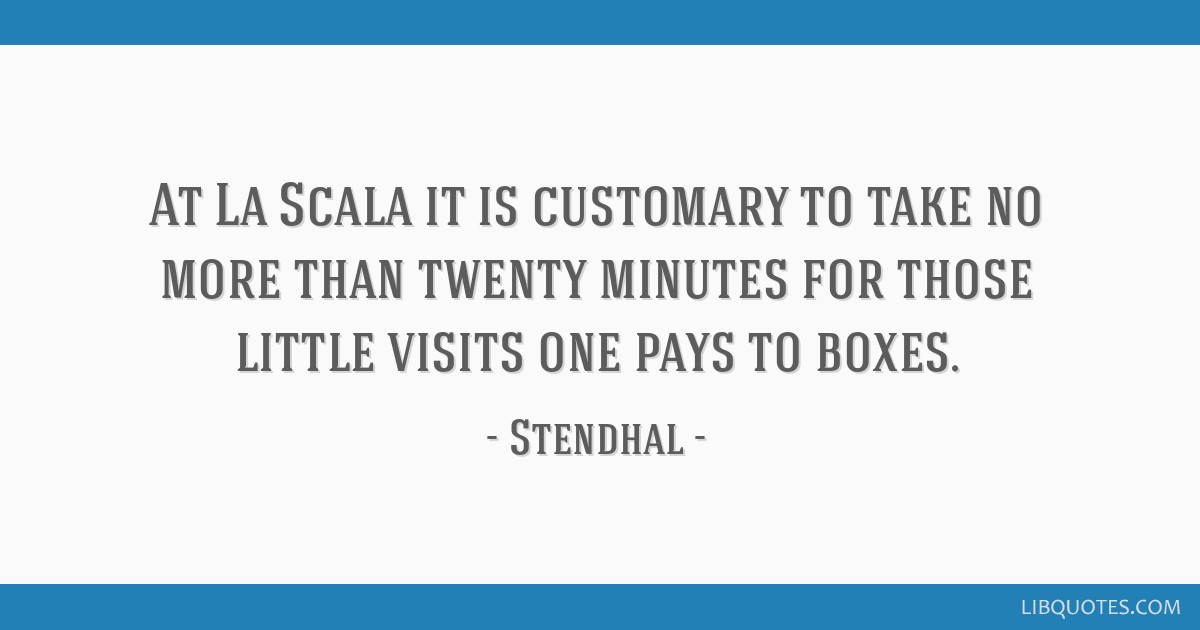 At La Scala it is customary to take no more than twenty minutes for those little visits one pays to boxes.