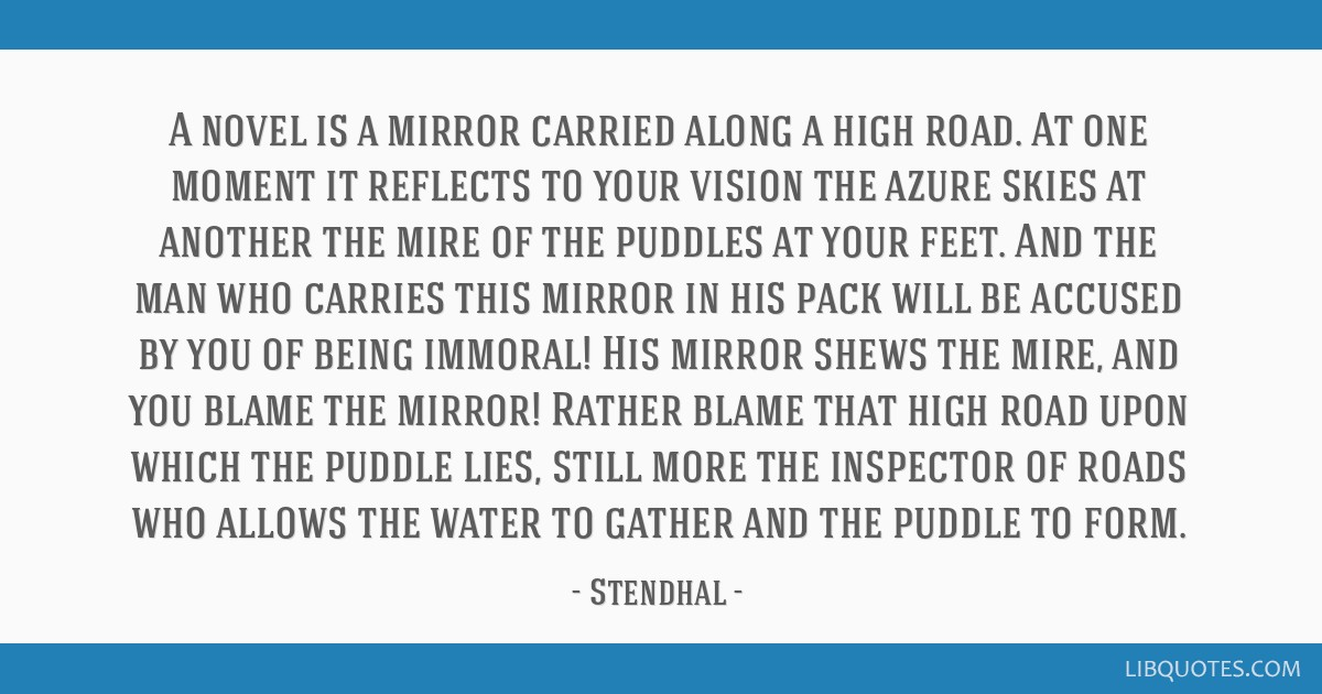 A novel is a mirror carried along a high road. At one moment it reflects to your vision the azure skies at another the mire of the puddles at your...