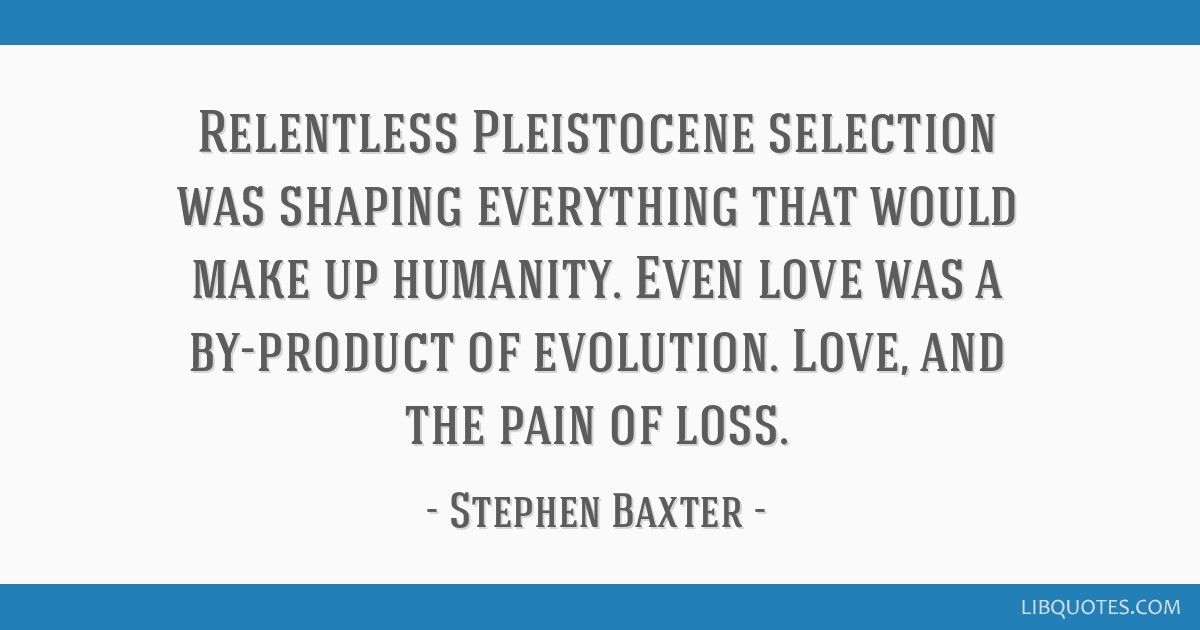 Relentless Pleistocene selection was shaping everything that would make up humanity. Even love was a by-product of evolution. Love, and the pain of...