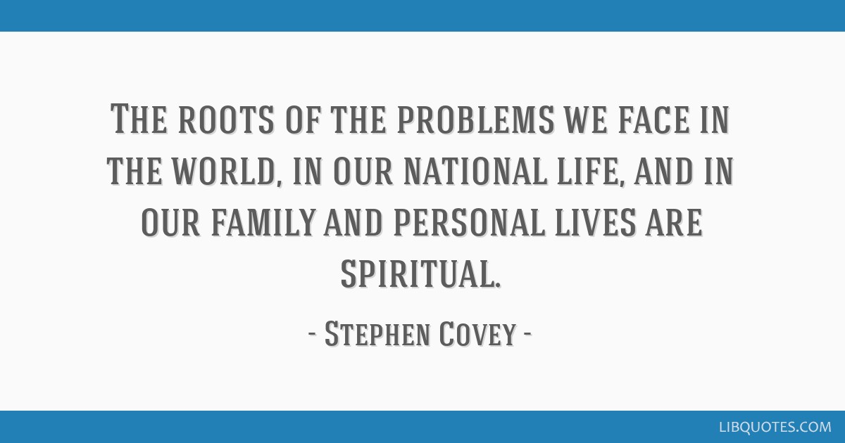 The roots of the problems we face in the world, in our national life, and in our family and personal lives are spiritual.