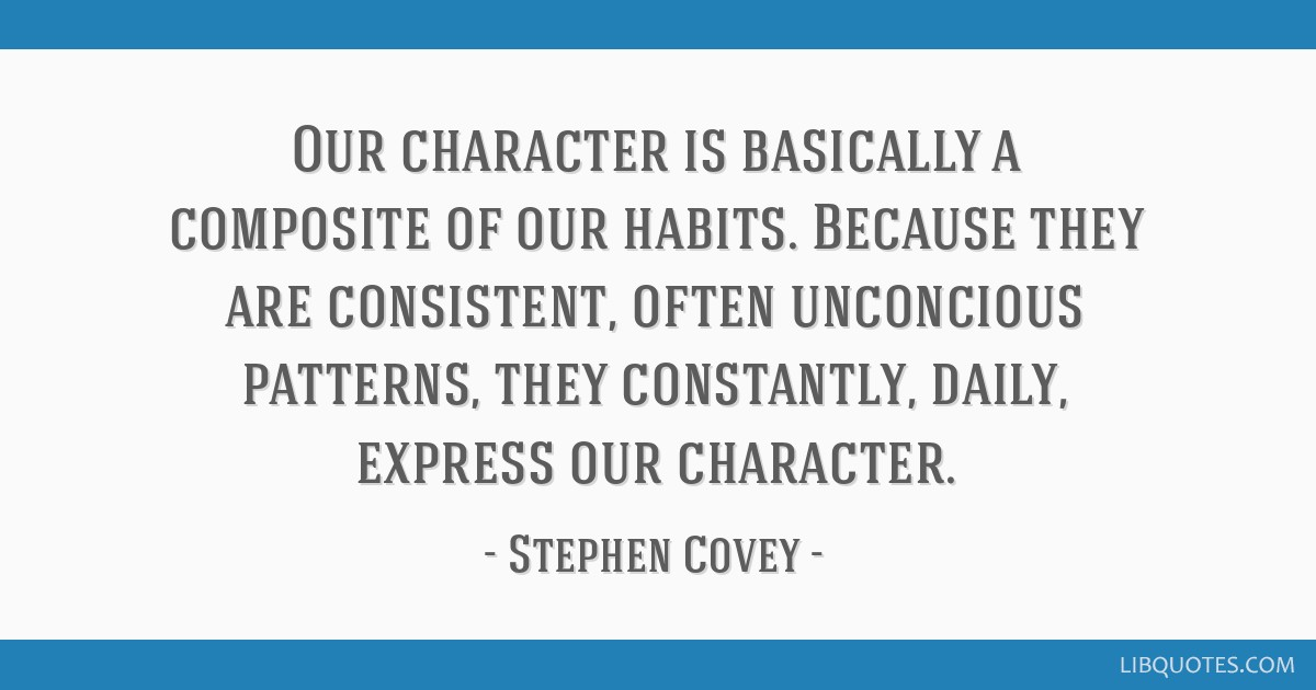 Our character is basically a composite of our habits. Because they are consistent, often unconcious patterns, they constantly, daily, express our...