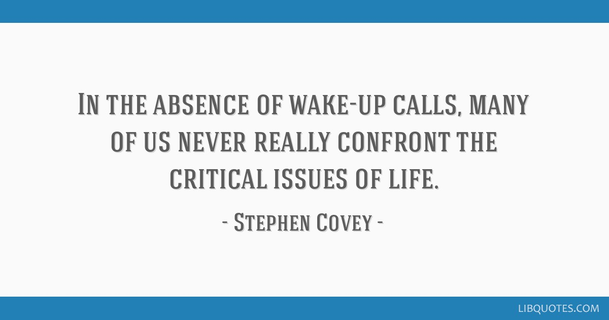 In the absence of wake-up calls, many of us never really confront the critical issues of life.