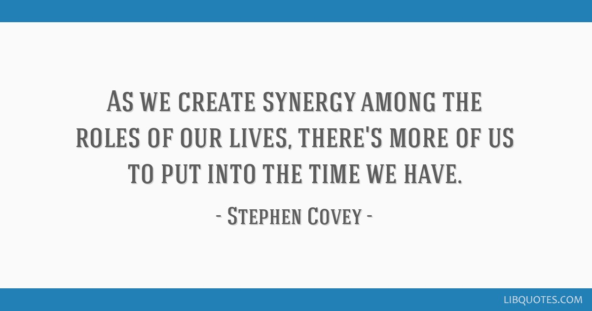 As we create synergy among the roles of our lives, there's more of us to put into the time we have.