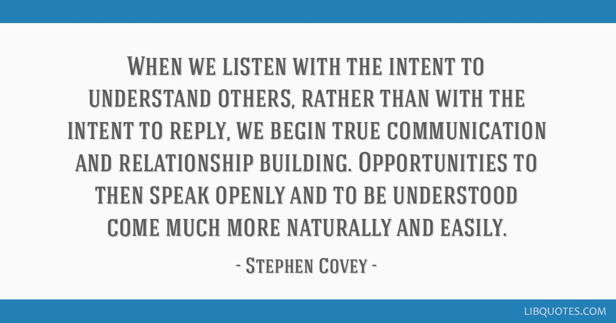 When we listen with the intent to understand others, rather than with the intent to reply, we begin true communication and relationship building....