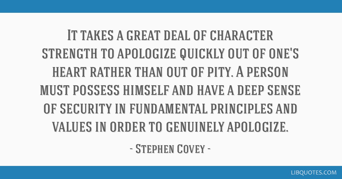 It takes a great deal of character strength to apologize quickly out of one's heart rather than out of pity. A person must possess himself and have a ...