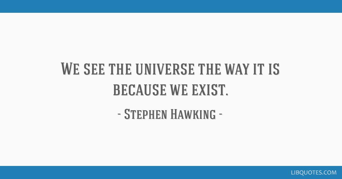 We see the universe the way it is because we exist.