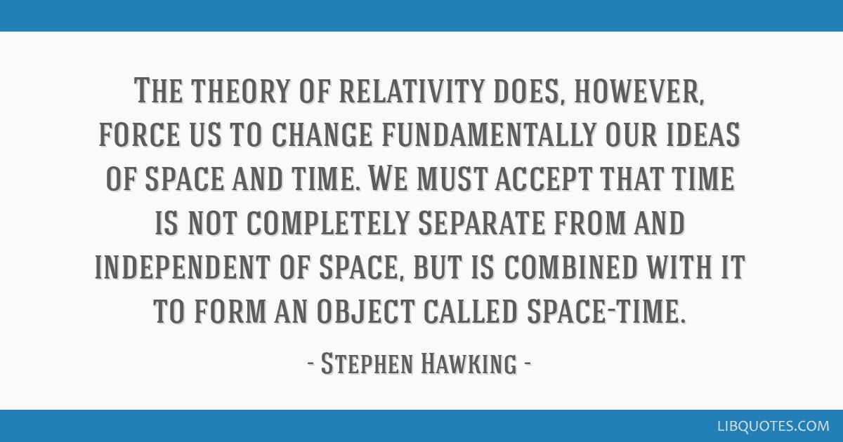 The theory of relativity does, however, force us to change fundamentally our ideas of space and time. We must accept that time is not completely...