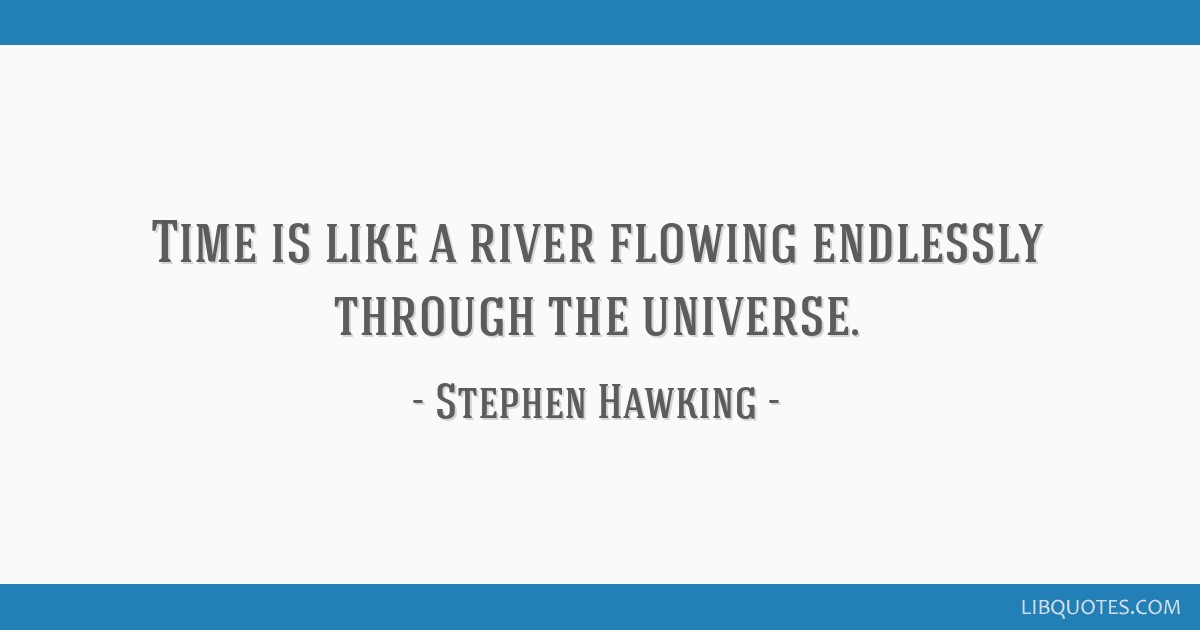 Time Is Like A River Flowing Endlessly Through The Universe