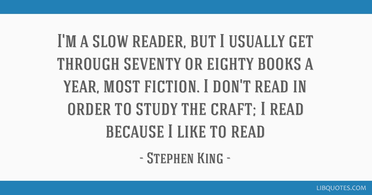 I'm a slow reader, but I usually get through seventy or eighty books a year, most fiction. I don't read in order to study the craft; I read because I ...