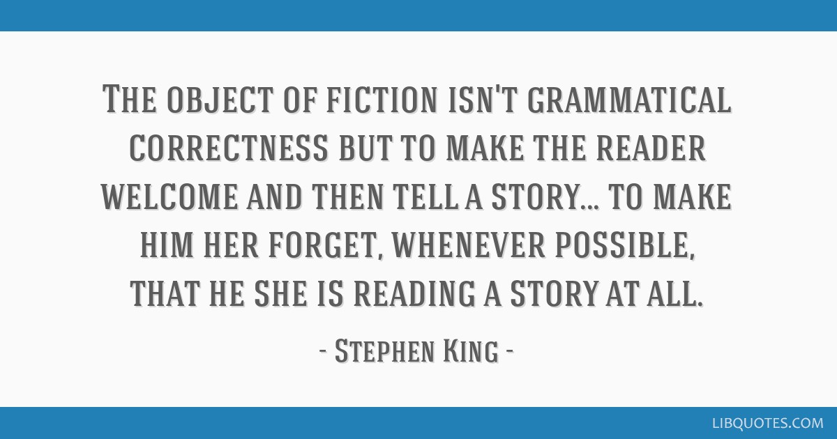 The object of fiction isn't grammatical correctness but to make the reader welcome and then tell a story... to make him/her forget, whenever...