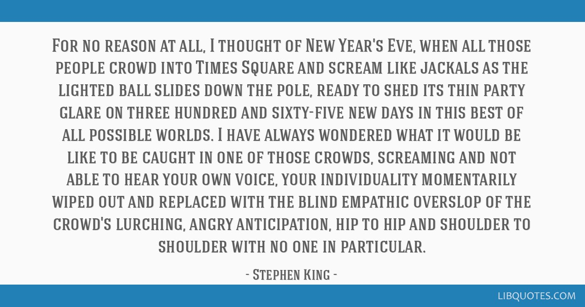 For no reason at all, I thought of New Year's Eve, when all those people crowd into Times Square and scream like jackals as the lighted ball slides...