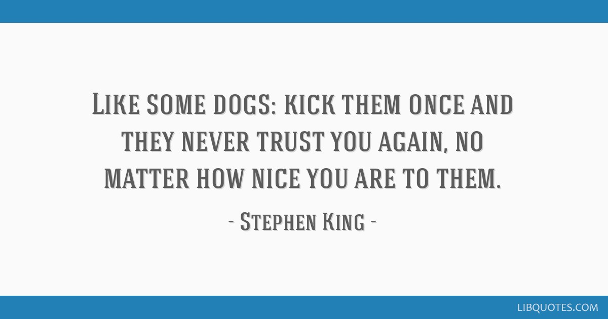Like some dogs: kick them once and they never trust you again, no matter how nice you are to them.