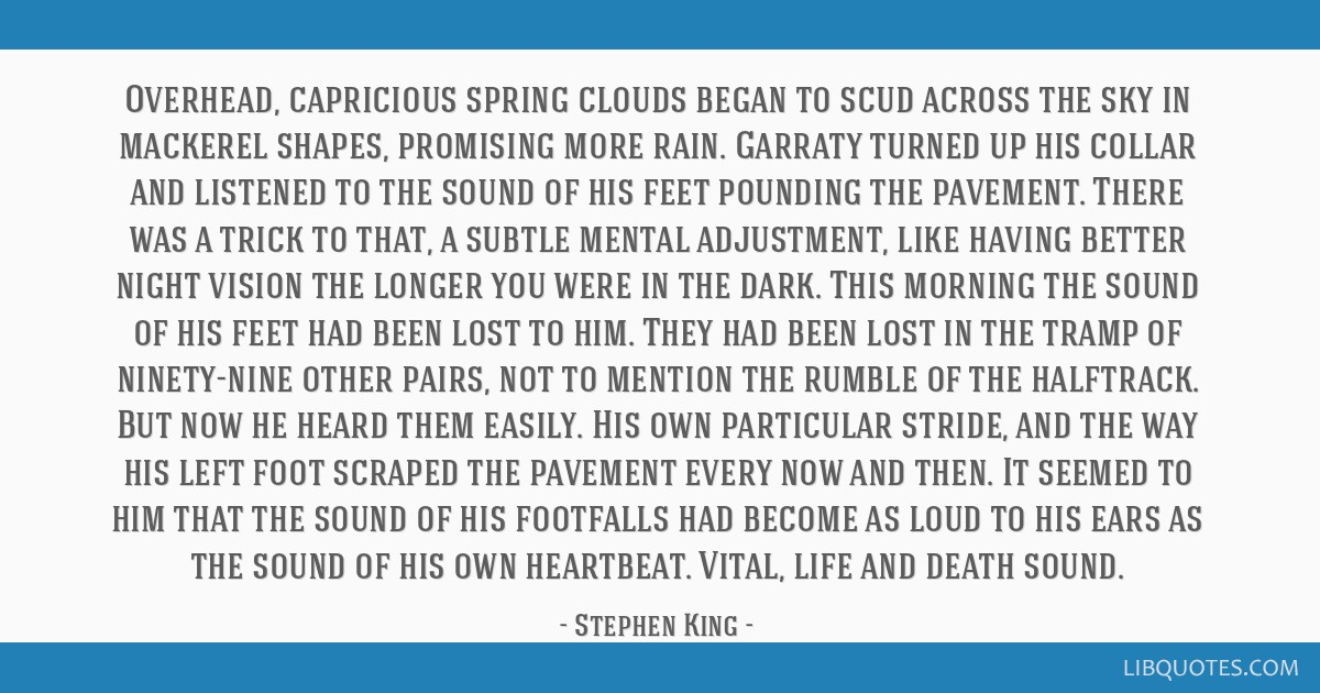 Overhead, capricious spring clouds began to scud across the sky in mackerel shapes, promising more rain. Garraty turned up his collar and listened to ...