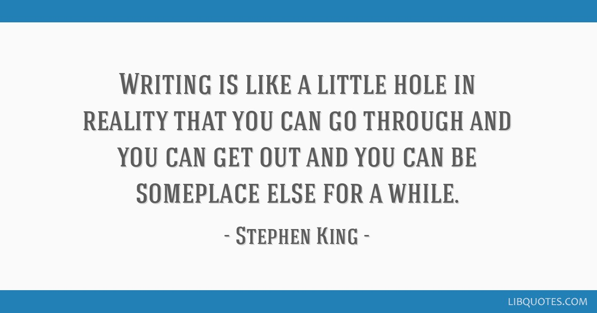 Writing is like a little hole in reality that you can go through and you can get out and you can be someplace else for a while.
