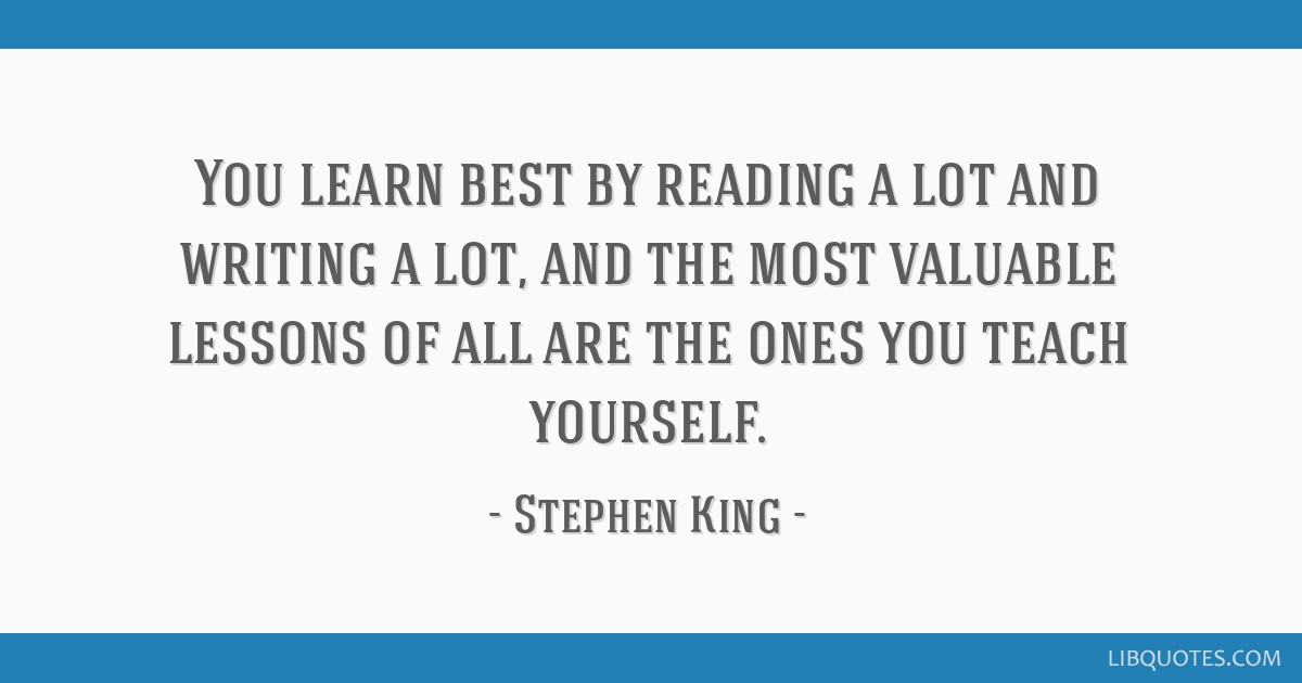 You learn best by reading a lot and writing a lot, and the most valuable lessons of all are the ones you teach yourself.