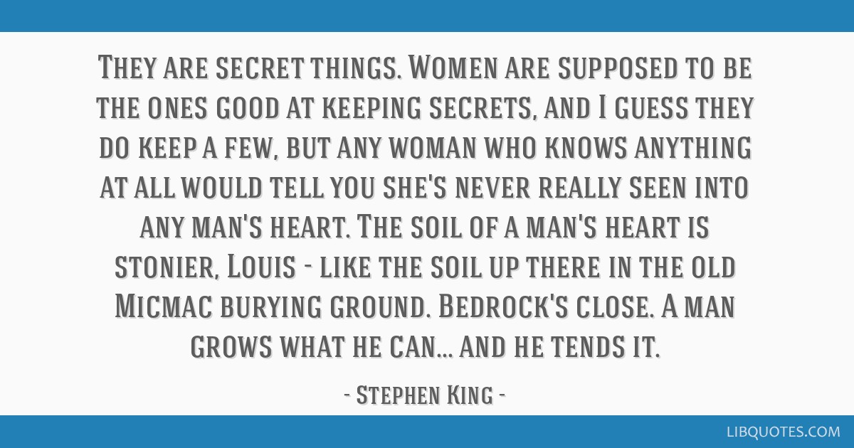 They are secret things. Women are supposed to be the ones good at keeping secrets, and I guess they do keep a few, but any woman who knows anything...