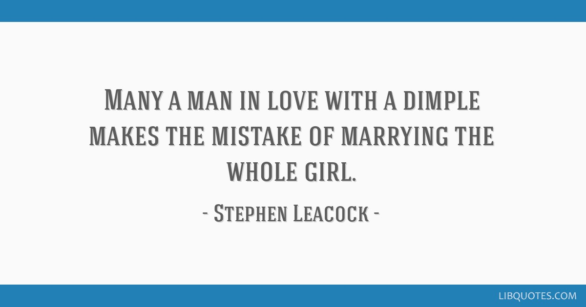 Many a man in love with a dimple makes the mistake of marrying the whole girl.