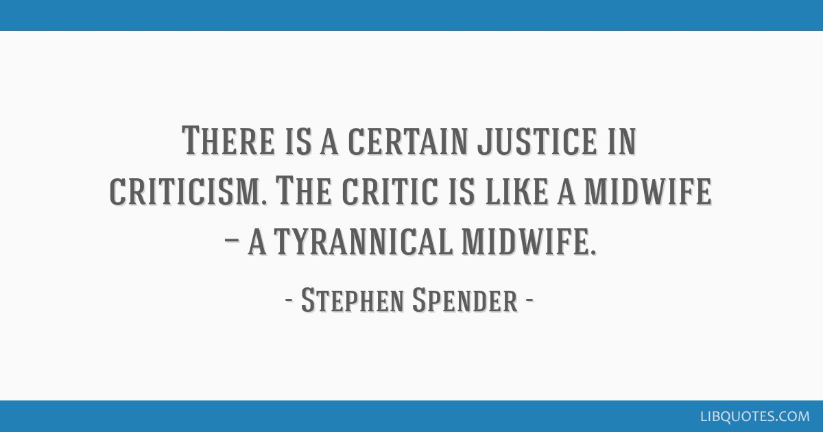 There is a certain justice in criticism. The critic is like a midwife — a tyrannical midwife.
