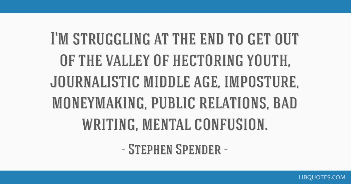 I'm struggling at the end to get out of the valley of hectoring youth, journalistic middle age, imposture, moneymaking, public relations, bad...