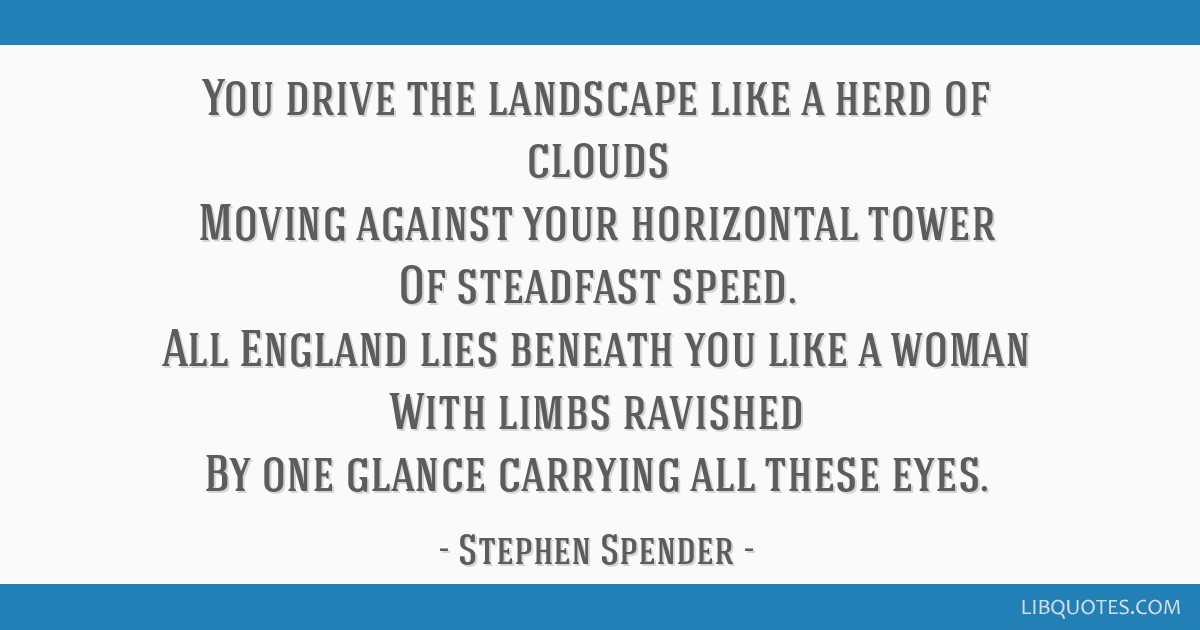 You drive the landscape like a herd of clouds Moving against your horizontal tower Of steadfast speed. All England lies beneath you like a woman With ...