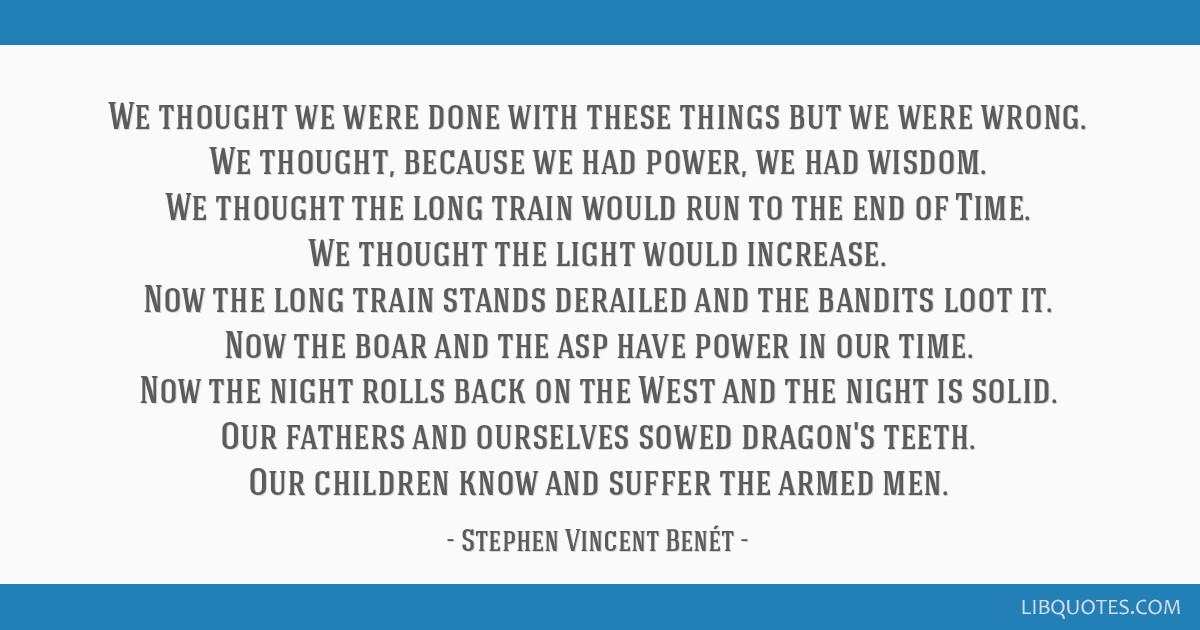 We thought we were done with these things but we were wrong. We thought, because we had power, we had wisdom. We thought the long train would run to...