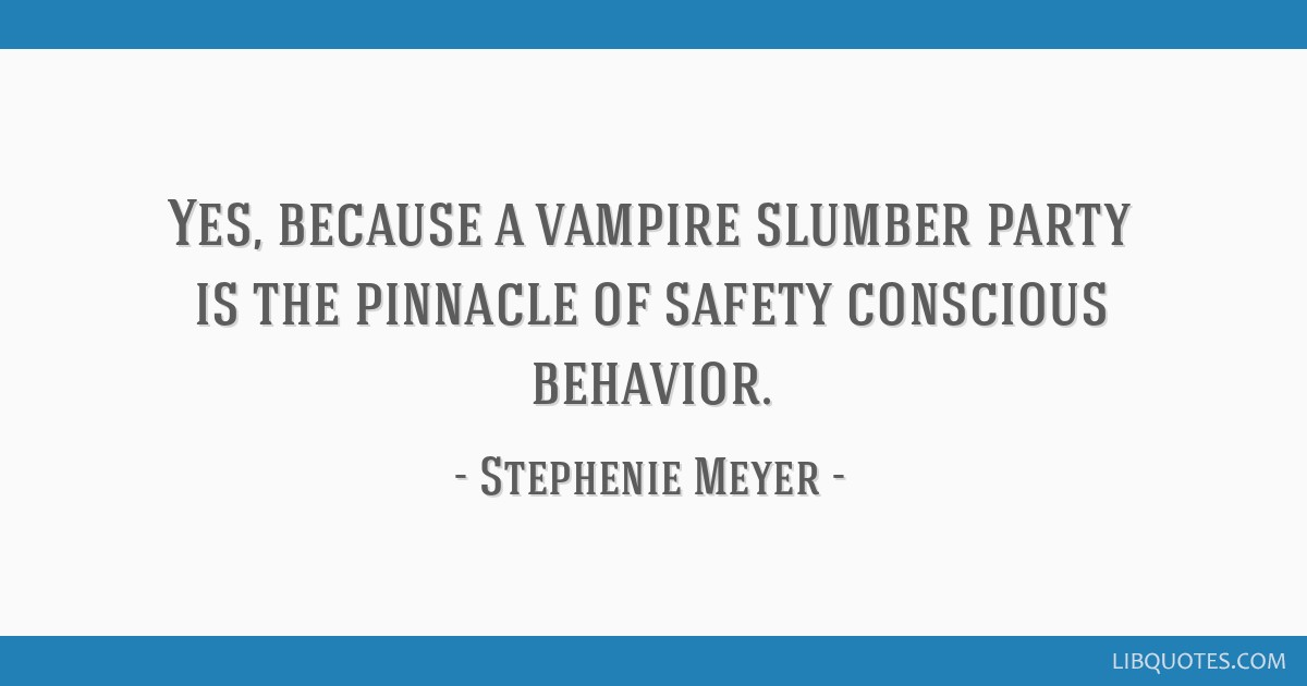 Yes Because A Vampire Slumber Party Is The Pinnacle Of Safety