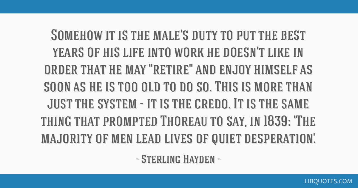 Somehow it is the male's duty to put the best years of his life into work he doesn't like in order that he may retire and enjoy himself as soon as he ...