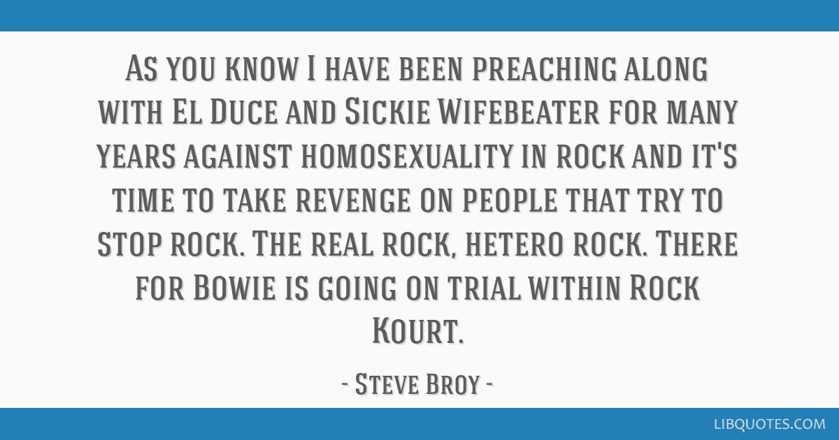 As you know I have been preaching along with El Duce and Sickie Wifebeater for many years against homosexuality in rock and it's time to take revenge ...