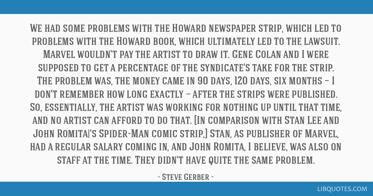 We had some problems with the Howard newspaper strip, which led to problems with the Howard book, which ultimately led to the lawsuit. Marvel...