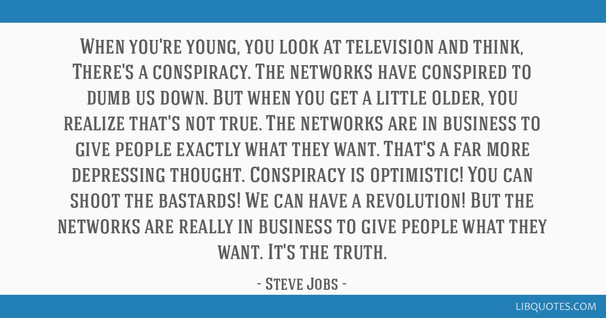 When you're young, you look at television and think, There's a conspiracy. The networks have conspired to dumb us down. But when you get a little...