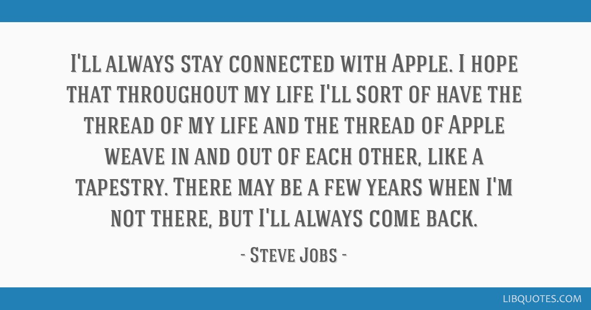 I'll always stay connected with Apple  I hope that