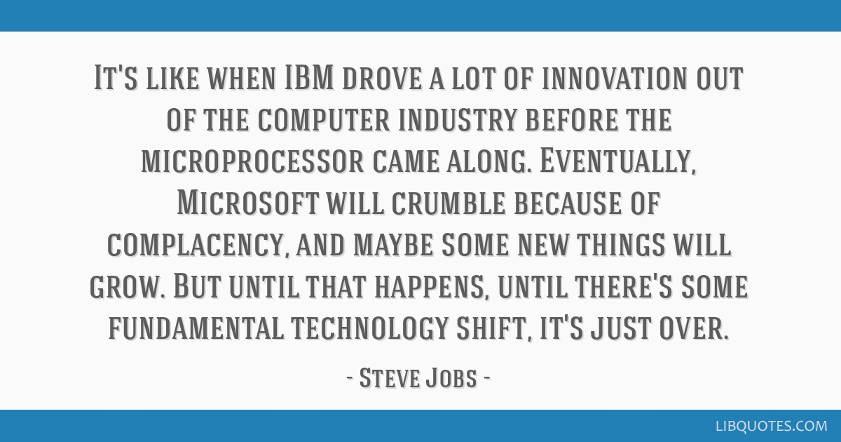 It's like when IBM drove a lot of innovation out of the computer industry before the microprocessor came along. Eventually, Microsoft will crumble...