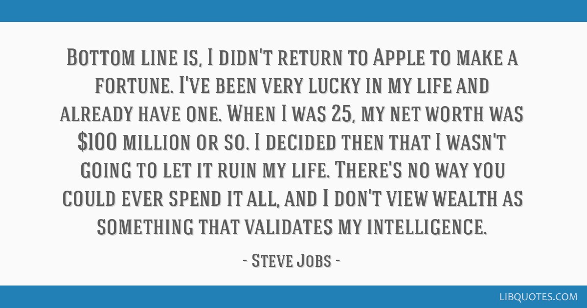 Bottom line is, I didn't return to Apple to make a fortune. I've been very lucky in my life and already have one. When I was 25, my net worth was...