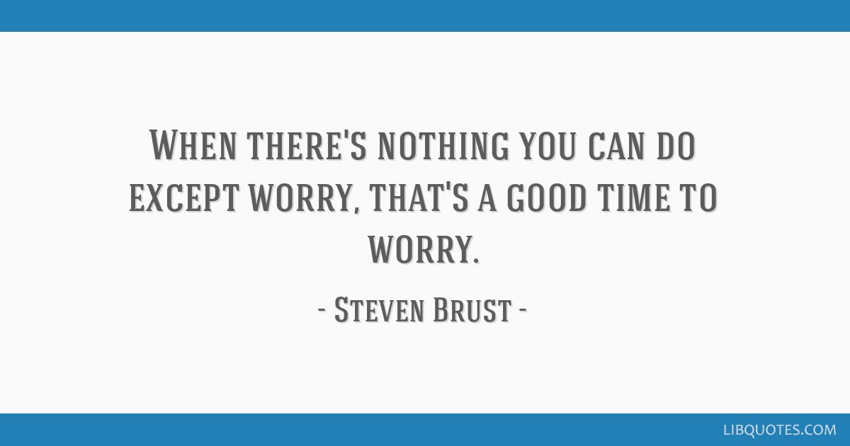 When there's nothing you can do except worry, that's a good time to worry.