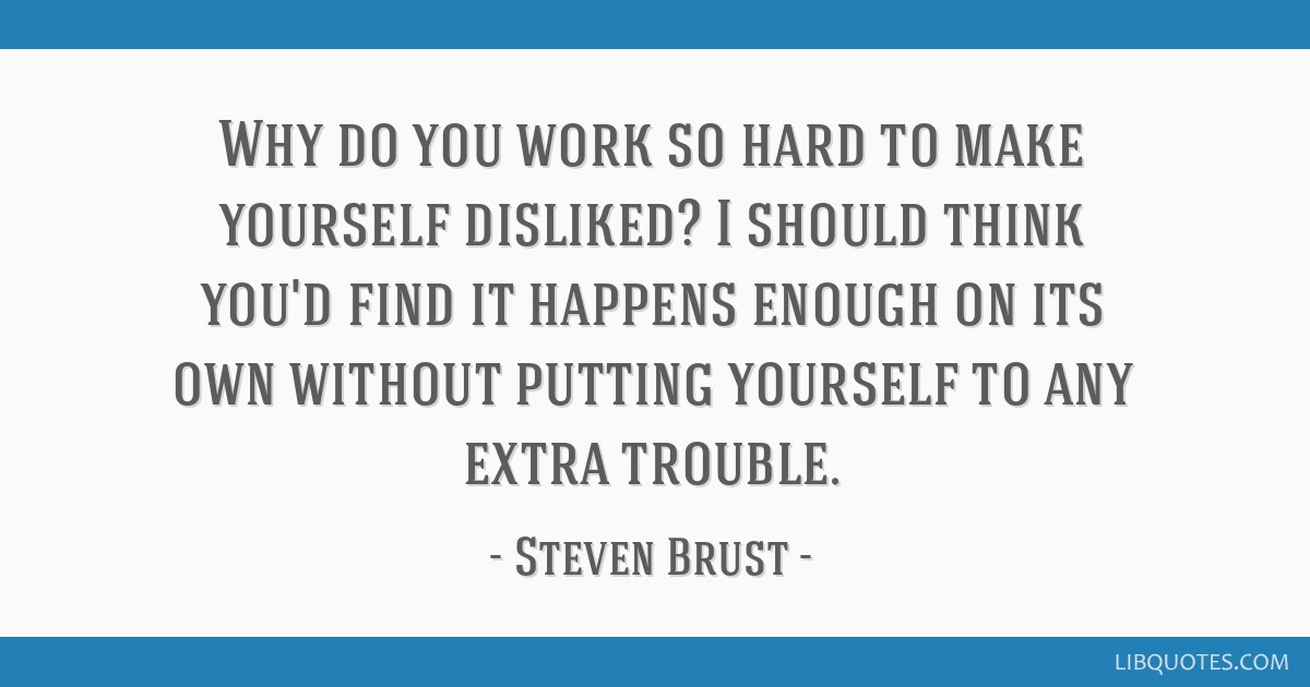 Why do you work so hard to make yourself disliked? I should think you'd find it happens enough on its own without putting yourself to any extra...