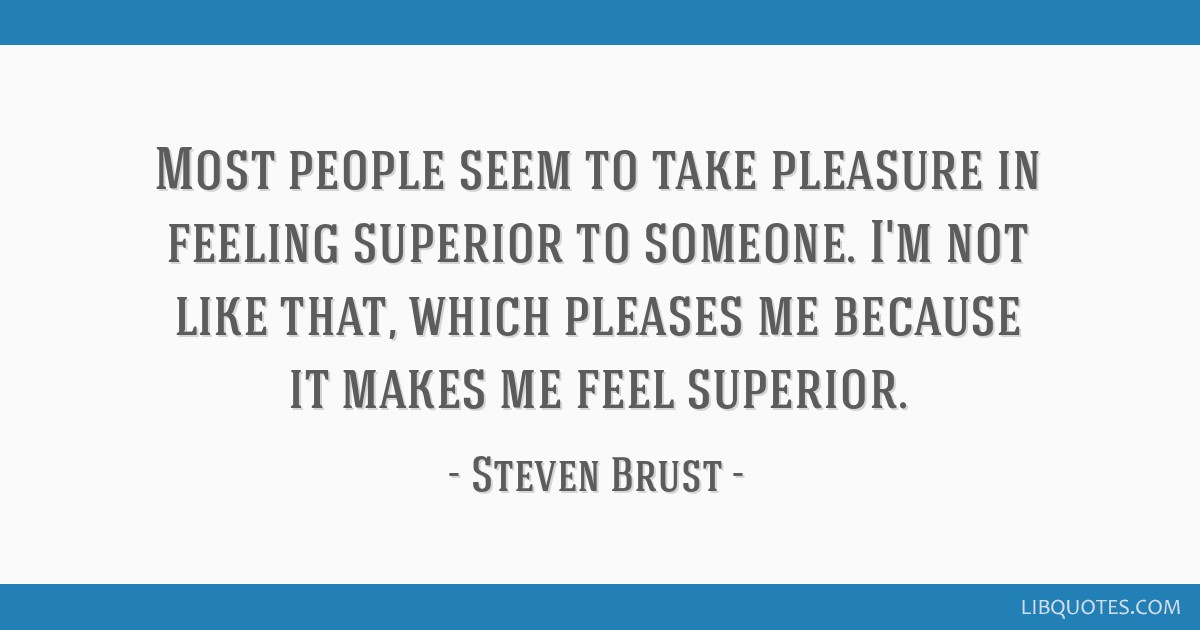 Most people seem to take pleasure in feeling superior to someone. I'm not like that, which pleases me because it makes me feel superior.
