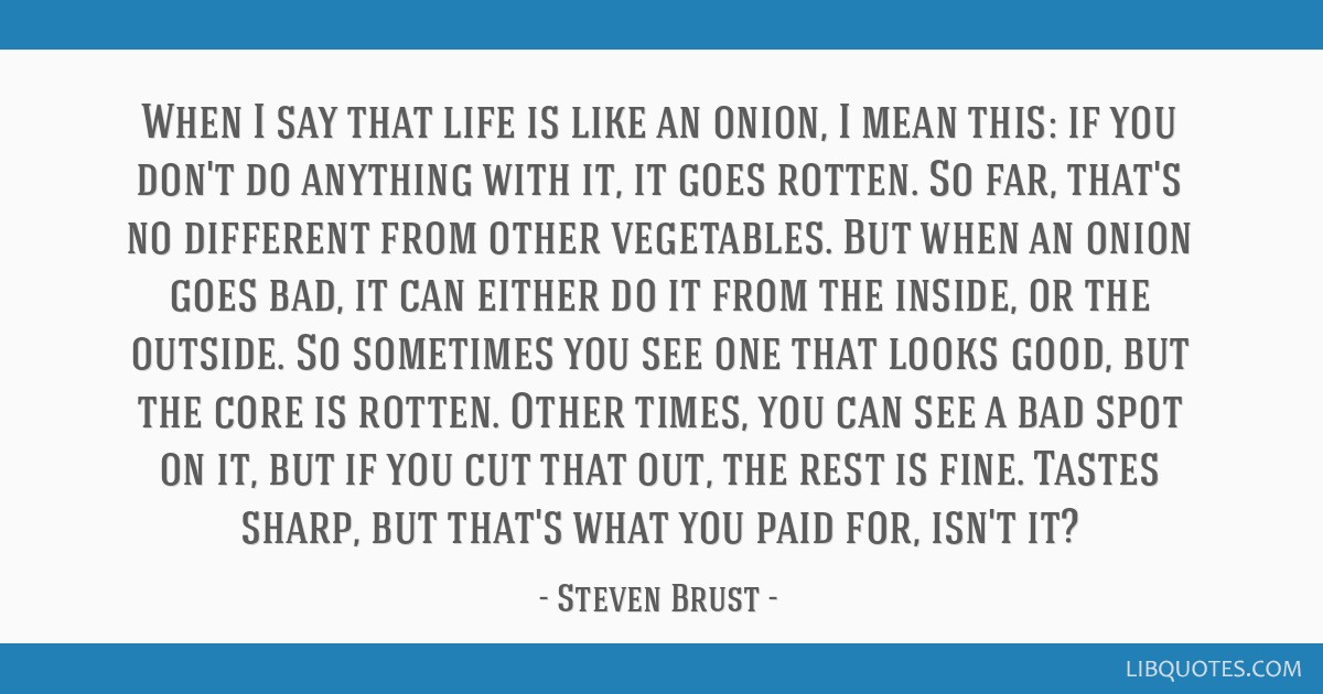 When I say that life is like an onion, I mean this: if you don't do anything with it, it goes rotten. So far, that's no different from other...