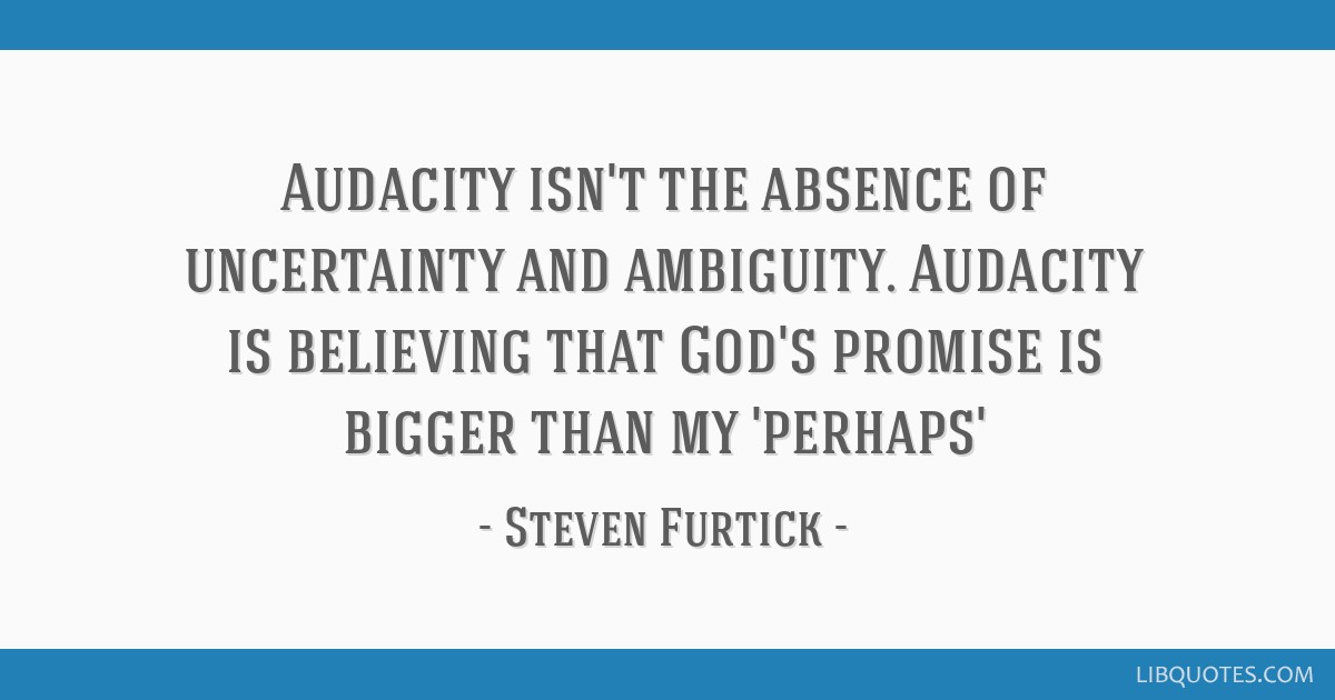 Audacity isn\'t the absence of uncertainty and ambiguity ...
