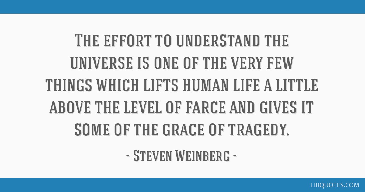 The effort to understand the universe is one of the very few things which lifts human life a little above the level of farce and gives it some of the ...